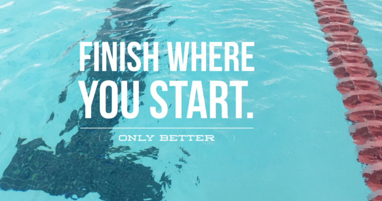 Finish where you started-only better.